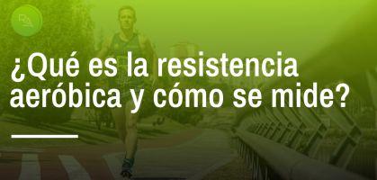 ¿Qué es la resistencia aeróbica y cómo se mide?
